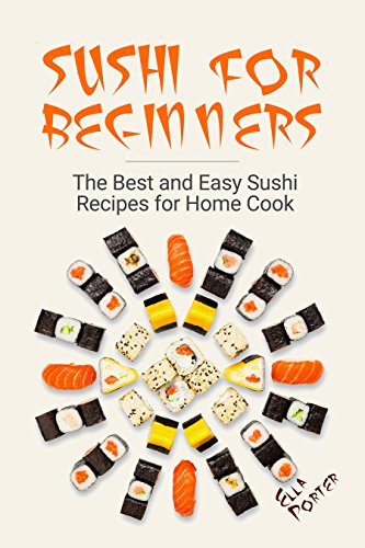 Sushi for Beginners: The Best and Easy Sushi Recipes for Home Cook by ELLA PORTER