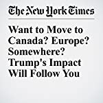 Want to Move to Canada? Europe? Somewhere? Trump's Impact Will Follow You | Jonah Engel Bromwich