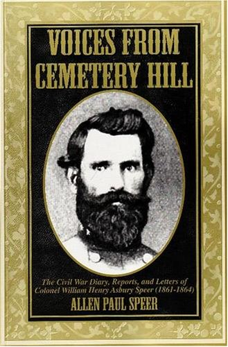 Voices from Cemetery Hill: The Civil War Diary, Reports, and Letters of Colonel William Henry Asbury Speer (1861-1864) (Letters From The Civil War Confederate Soldiers)