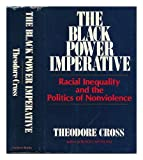 The Black Power Imperative : Racial Inequality and the Politics of Nonviolence, Cross, Theodore, 0916631001