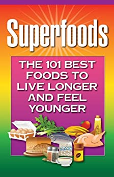 Superfoods: The 101 Best Foods to Live Longer and Feel Younger by [Health Research Staff]