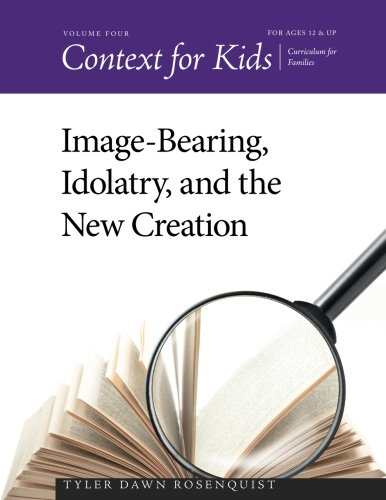 Context for Kids: Image-bearing, Idolatry, and the New Creation (Volume 4)