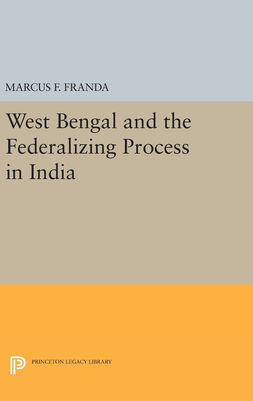 West Bengal and the Federalizing Process in India (Princeton Legacy Library) pdf