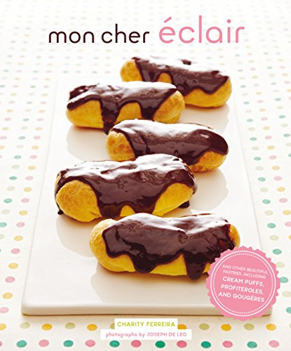 (Mon Cher Eclair: And Other Beautiful Pastries, including Cream Puffs, Profiteroles, and Gougeres)
