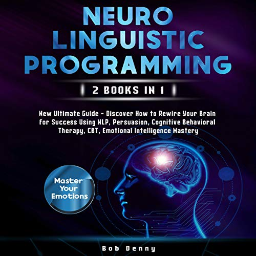 Neuro-Linguistic Programming: 2 Books in 1: New Ultimate Guide – Discover How to Rewire Your Brain for Success Using NLP, Persuasion, Cognitive Behavioral Therapy, CBT, Emotional Intelligence Mastery