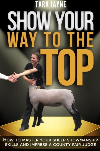 Lamb Top - Show Your Way to the Top: How to Master Your Sheep Showmanship Skills and Impress a County Fair Judge