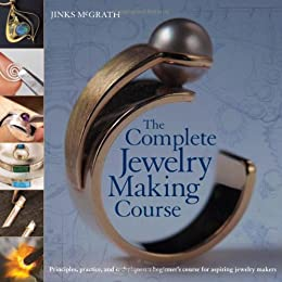 The Complete Jewelry Making Course : Principles, Practice and Techniques: A Beginner's Course for Aspiring Jewelry Makers