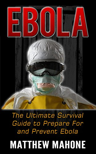 Ebola: The Ultimate Guide to Prepare For and Prevent Ebola (Ebola Book, Ebola k, Ebola Africa, Ebola Survival, Ebola Disease, Ebola Epidemic)