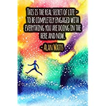 This Is The Real Secret Of Life - To Be Completely Engaged With Everything You Are Doing In The Here And Now: ALAN WATTS Quotes Designer Notebook