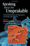 img - for Speaking about the Unspeakable: Non-Verbal Methods and Experiences in Therapy with Children book / textbook / text book