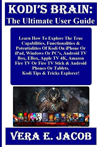 KODI'S BRAIN: The Ultimate User Guide:  Learn How To Explore The True Capabilities, Functionalities & Potentialities Of Kodi On iPhone Or iPad, Windows Or PC's, Android TV Box, EBox, Apple TV 4K...