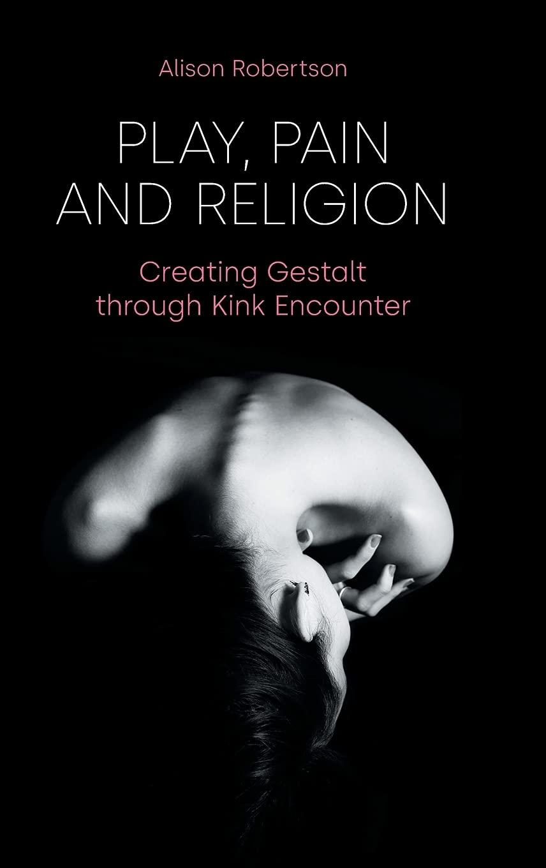 Play, Pain and Religion: Creating Gestalt through Kink Encounter:  Robertson, Alison: 9781800500280: Amazon.com: Books