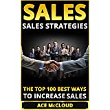 Sales: Sales Strategies: The Top 100 Best Ways To Increase Sales (Sales Success By Using The Best Strategies & Closing Techniques For More Sales Growth And Money)