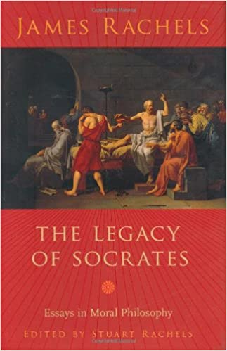 the legacy of socrates essays in moral philosophy james rachels the legacy of socrates essays in moral philosophy james rachels stuart rachels 9780231138444 com books
