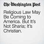 Religious Law May Be Coming to America. But It's Not Sharia; It's Christian. | Catherine Rampell
