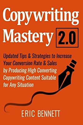 Copywriting Mastery 2.0: Updated Tips & Strategies To Increase Your Conversion Rate & Sales By Producing High Converting Copywriting Content Suitable For Any Situation
