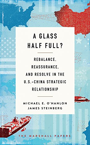 Brookings Papers - A Glass Half Full?: Rebalance, Reassurance, and Resolve in the U.S.-China Strategic Relationship (The Marshall Papers)