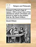 Answer to Payne's Age of Reason with a Short View of the Obedience Which Christians Are Bound to Yield to the Powers That Be by David Wilson, David Wilson, 1140765817