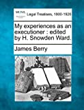 My experiences as an executioner : edited by H. Snowden Ward, James Berry, 1240145535