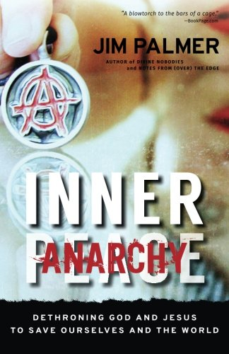 Inner Anarchy: Dethroning God and Jesus to Save Ourselves and the -