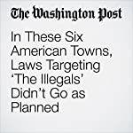 In These Six American Towns, Laws Targeting 'The Illegals' Didn't Go as Planned | Chico Harlan