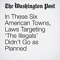 In These Six American Towns, Laws Targeting 'The Illegals' Didn't Go as Planned