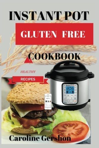 Instant Pot Glutten Free:: Easy, Healthy, Instant Pot Cookbook 2018 Best Seller Product Details Instant Pot Cookbook Recipes for Your Electric Pressure Cooker by Caroline Gershon