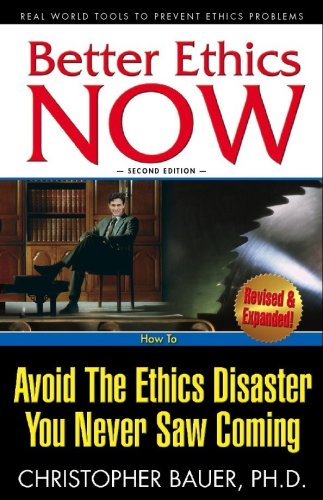 Better Ethics NOW: How To Avoid The Ethics Disaster You Never Saw Coming (Second Edition)