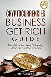 Cryptocurrencies Business  Get Rich Guide  The Millionaire's Way Of Making Money in Cryptocurrencies: Cryptocurrencies, Cryptocurrency, Mining, Investing, ... Strategies, Money (Learn Big Biz Book 2)