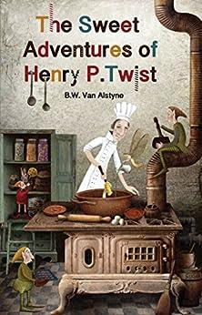 The Sweet Adventures of Henry P. Twist by [Van Alstyne, B. W.]