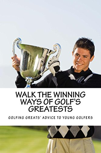 Walk the Winning Ways of Golf's Greatests: What the Greatest Players in Golf Tell Young Golfers