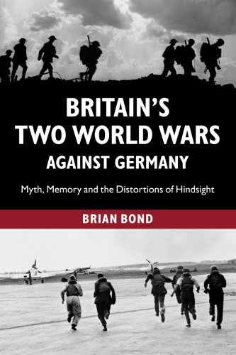 Read Online Britain's Two World Wars against Germany: Myth, Memory And The Distortions Of Hindsight (Cambridge Military Histories (Paperback)) ebook