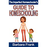 The Imperfect Homeschooler's Guide to Homeschooling: A 20-Year Homeschool Veteran Reveals How to Teach Your Kids, Run Your Home and Overcome the Inevitable Challenges of the Homeschooling Life