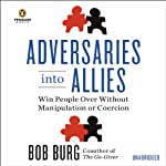 Adversaries Into Allies: Win People Over Without Manipulation or Coercion | Bob Burg