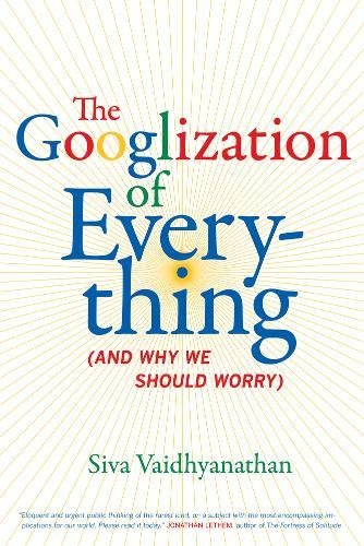 The Googlization of Everything: And Why We Should Worry