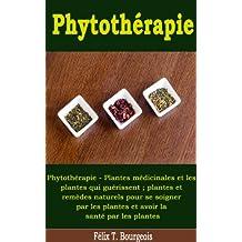 Phytothérapie - Plantes médicinales et les plantes qui guérissent ; plantes et remèdes naturels pour se soigner par les plantes et avoir la santé par les plantes (French Edition)