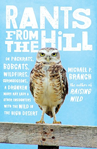 Rants from the Hill: On Packrats, Bobcats, Wildfires, Curmudgeons, a Drunken Mary Kay Lady, and Other Encounters with the Wild in the High Desert