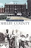 A Brief History of Shelby County Indiana (Brief Histories) by Julie Young front cover