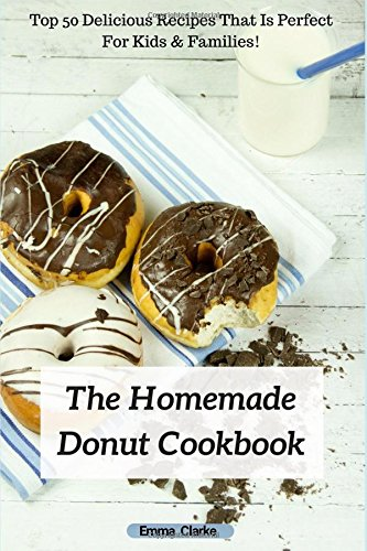 The Homemade Donut Cookbook: Top 50 Delicious Recipes That Is Perfect For Kids & Families! (Easy Meal) by Emma Clarke