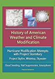 History of American Weather and Climate Modification: Hurricane Modification Attempts with Project Stormfury, Project Skyfire, Whitetop, Skywater, Cloud Seeding, Hail Suppression, Ionosphere