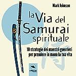 La via del Samurai spirituale: 10 strategie dei maestri guerrieri per prendere in mano la tua vita | Mark Johnson