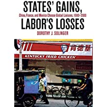 States' Gains, Labor's Losses: China, France, and Mexico Choose Global Liaisons, 1980-2000 by Dorothy J. Solinger (2009-09-10)
