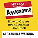 Hello, My Name Is Awesome: How to Create Brand Names That Stick Audiobook by Alexandra Watkins Narrated by Gina Sorell