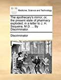 The Apothecary's Mirror; or, the Present State of Pharmacy Exploded; in a Letter to J H Sequeira, M D by Discriminator, Discriminator, 1170709419