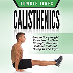 Calisthenics: Simple Bodyweight Exercises to Gain Strength, Size and Balance Without Going to the Gym