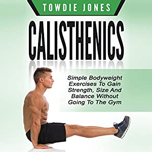 Calisthenics: Simple Bodyweight Exercises to Gain Strength, Size and Balance Without Going to the Gym Audiobook