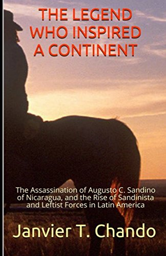 THE LEGEND WHO INSPIRED A CONTINENT: The Assassination of Augusto C. Sandino of Nicaragua, and the Rise of Sandinista and Leftist Forces in Latin America