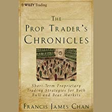 The Prop Trader's Chronicles: Short-Term Proprietary Trading Strategies for Both Bull and Bear Markets Audiobook by Francis J. Chan Narrated by Jay Snyder