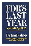 FDR's Last Year, April 1944-April 1945, Jim Bishop, 0688002765