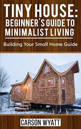 Tiny House: Beginner's Guide to Minimalist Living: Building Your Small Home Guide (Tiny Homes, Tiny Houses Living, Tiny House Plans) (Homesteading Freedom) by [Wyatt, Carson]